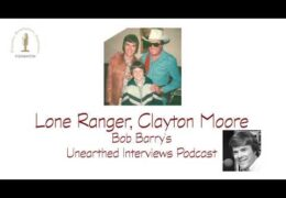 Bob Barry's Unearthed Interviews Podcast: Lone Ranger, Clayton Moore