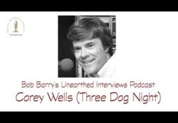Bob Barry's Unearthed Interviews Podcast: Corey Wells (Three Dog Night)